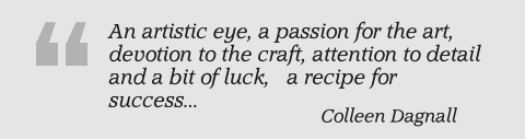 An artistic eye, a passion for the art, devotion to the craft, attention to detail and a bit of luck,   a recipe for success... Colleen Dagnall